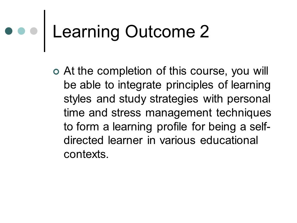 Learning Outcome 2 At the completion of this course, you will be able to integrate principles of learning styles and study strategies with personal time and stress management techniques to form a learning profile for being a self- directed learner in various educational contexts.