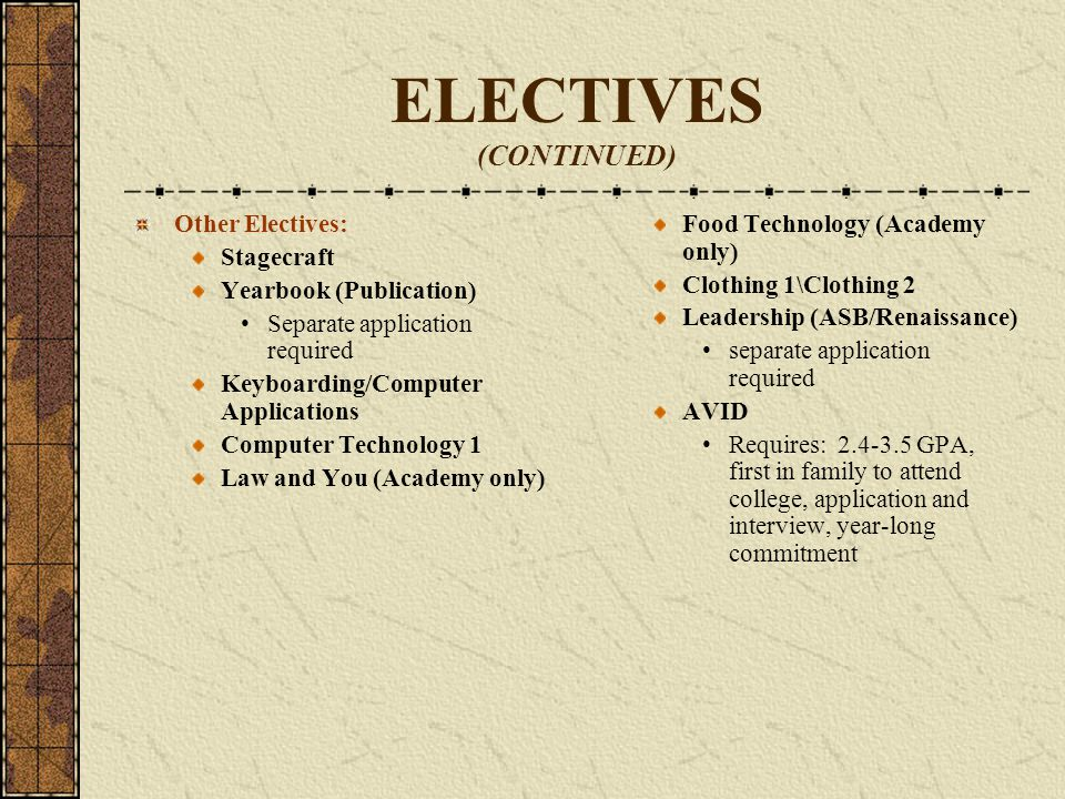 ELECTIVES (CONTINUED) Foreign Language College Prep Electives: Spanish Spanish for Spanish Speakers Portuguese French Visual and/or Performing Art College Prep Electives: Art Fundamentals Intro to Theater Choir Requires attending performances Band Requires attending performances Digital Video