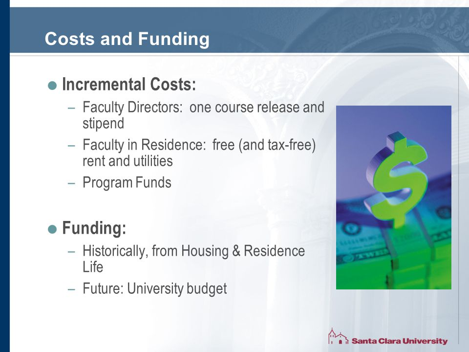 Costs and Funding  Incremental Costs: –Faculty Directors: one course release and stipend –Faculty in Residence: free (and tax-free) rent and utilities –Program Funds  Funding: –Historically, from Housing & Residence Life –Future: University budget