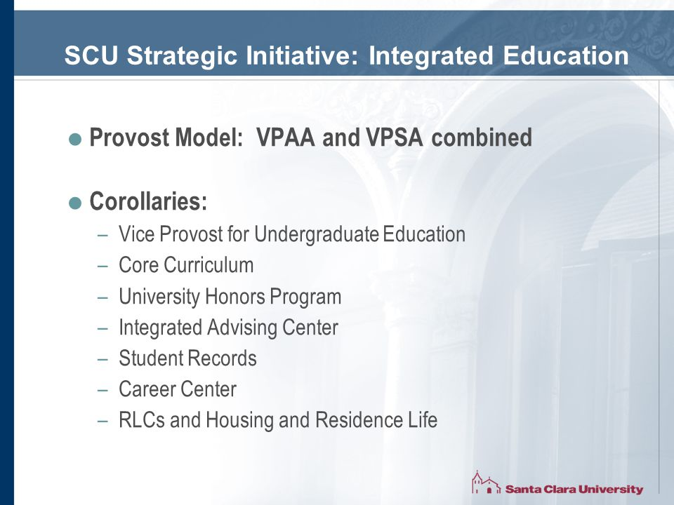 SCU Strategic Initiative: Integrated Education  Provost Model: VPAA and VPSA combined  Corollaries: –Vice Provost for Undergraduate Education –Core Curriculum –University Honors Program –Integrated Advising Center –Student Records –Career Center –RLCs and Housing and Residence Life