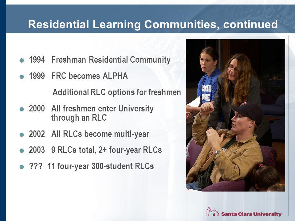Residential Learning Communities, continued  1994 Freshman Residential Community  1999 FRC becomes ALPHA Additional RLC options for freshmen  2000 All freshmen enter University through an RLC  2002 All RLCs become multi-year  2003 9 RLCs total, 2+ four-year RLCs  11 four-year 300-student RLCs