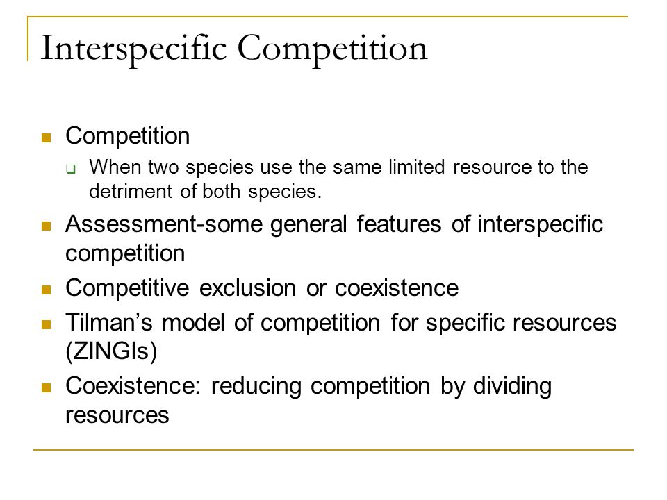 Interspecific Competition Competition  When two species use the same limited resource to the detriment of both species.
