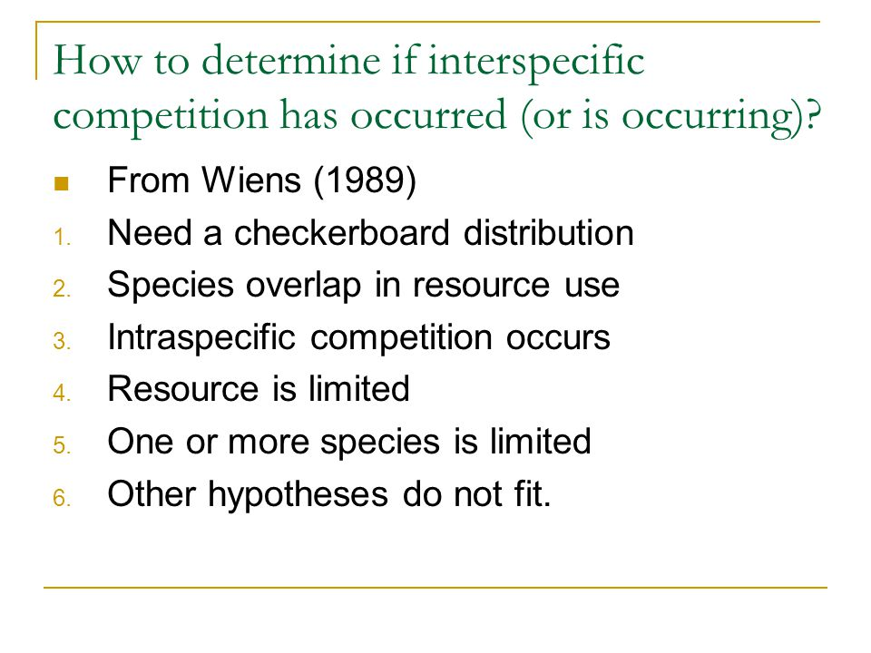 How to determine if interspecific competition has occurred (or is occurring)? From Wiens (1989) 1. Need a checkerboard distribution 2. Species overlap