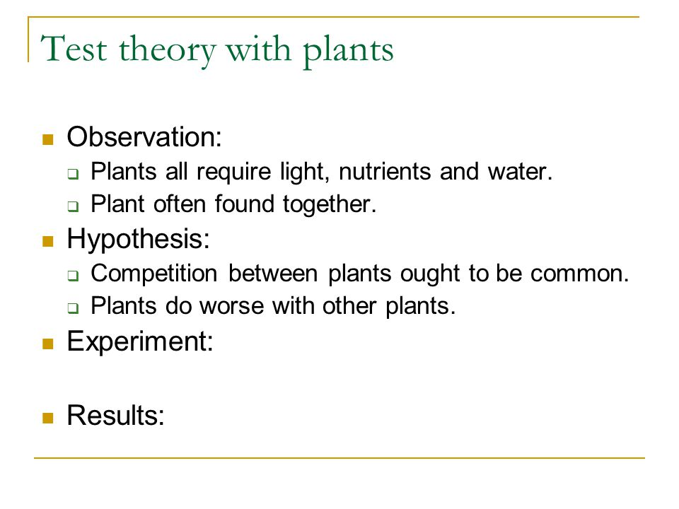 Test theory with plants Observation:  Plants all require light, nutrients and water.