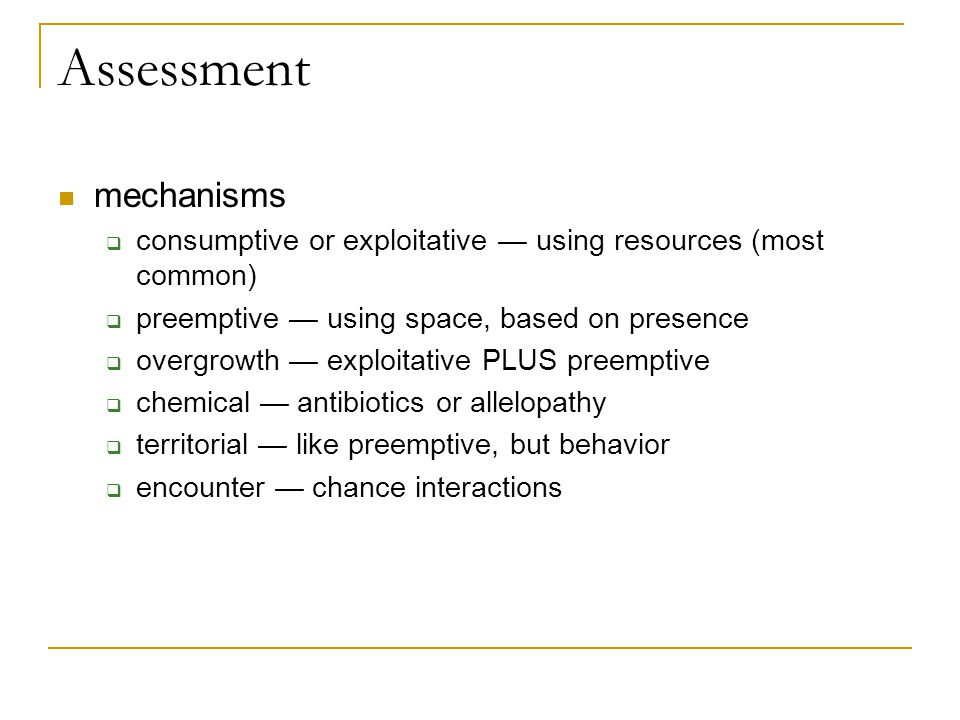 Assessment mechanisms  consumptive or exploitative — using resources (most common)  preemptive — using space, based on presence  overgrowth — explo
