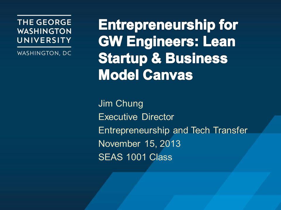 Jim Chung Executive Director Entrepreneurship and Tech Transfer November 15, 2013 SEAS 1001 Class