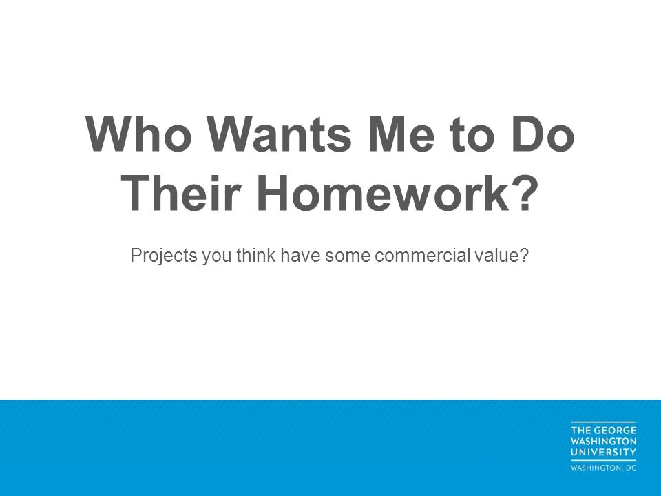 Who Wants Me to Do Their Homework Projects you think have some commercial value