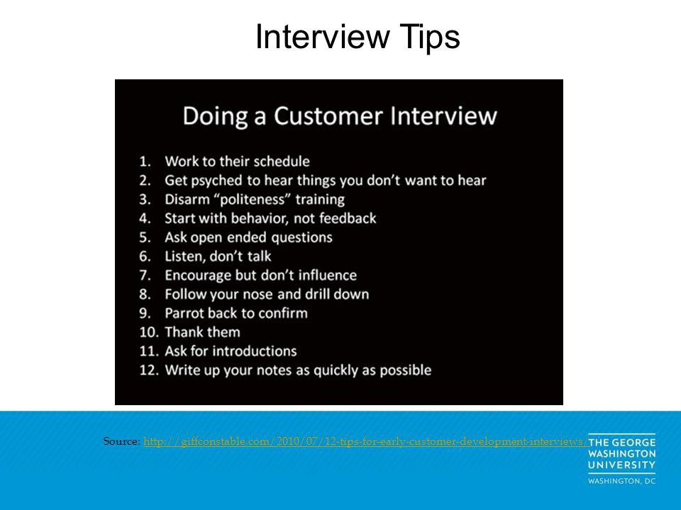 Interview Tips Source: http://giffconstable.com/2010/07/12-tips-for-early-customer-development-interviews/http://giffconstable.com/2010/07/12-tips-for-early-customer-development-interviews/