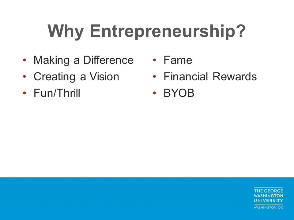 Why Entrepreneurship? Making a Difference Creating a Vision Fun/Thrill Fame Financial Rewards BYOB
