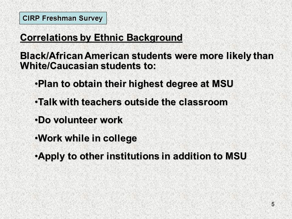 6 CIRP Freshman Survey Correlations by Ethnic Background White/Caucasian students were found to be more likely than other ethnic groups to: Report higher average high school gradesReport higher average high school grades Choose MSU as a first college choiceChoose MSU as a first college choice Report a higher parental incomeReport a higher parental income Exercise and practice sportsExercise and practice sports
