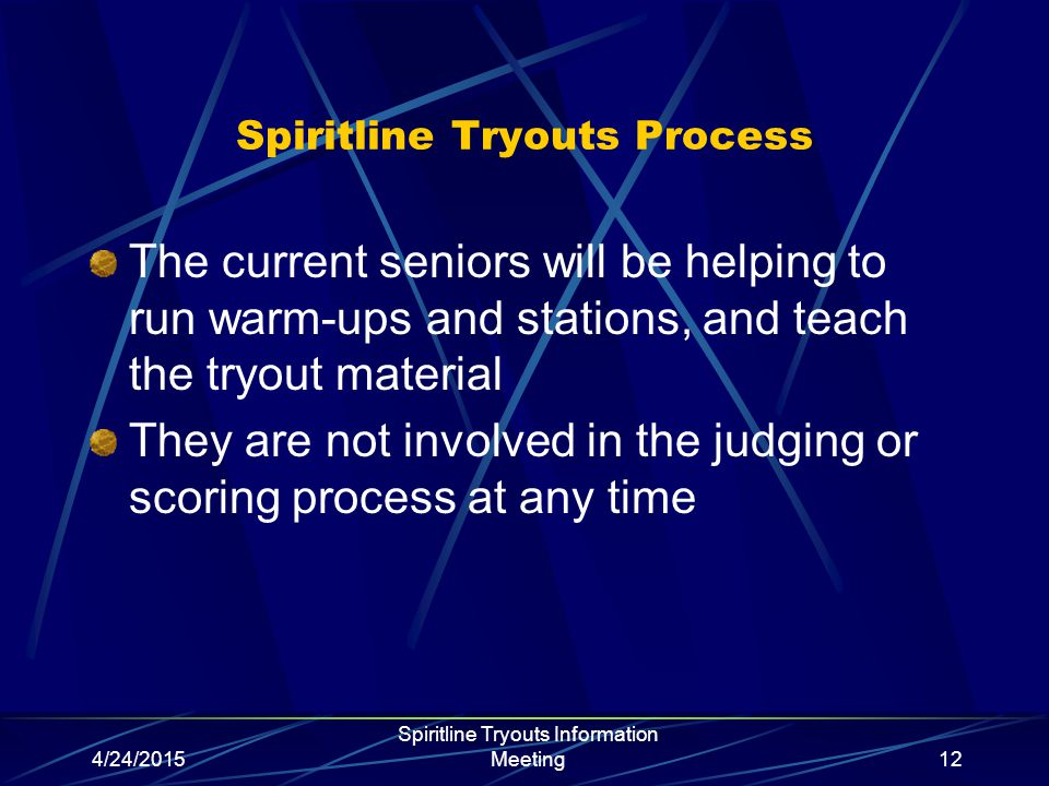 4/24/2015 Spiritline Tryouts Information Meeting12 Spiritline Tryouts Process The current seniors will be helping to run warm-ups and stations, and teach the tryout material They are not involved in the judging or scoring process at any time