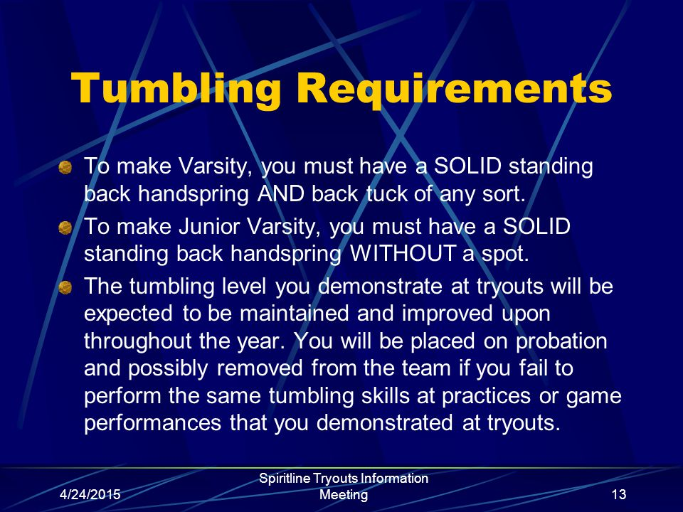 4/24/2015 Spiritline Tryouts Information Meeting13 Tumbling Requirements To make Varsity, you must have a SOLID standing back handspring AND back tuck