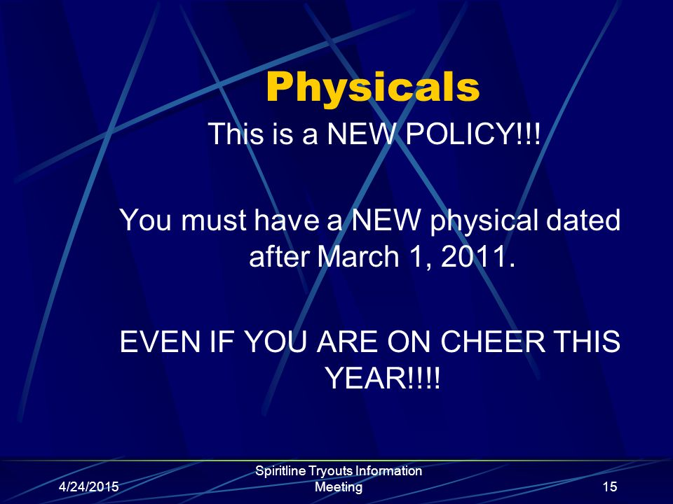 4/24/2015 Spiritline Tryouts Information Meeting15 Physicals This is a NEW POLICY!!! You must have a NEW physical dated after March 1, 2011. EVEN IF Y