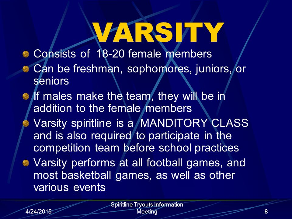 4/24/2015 Spiritline Tryouts Information Meeting8 VARSITY Consists of 18-20 female members Can be freshman, sophomores, juniors, or seniors If males m