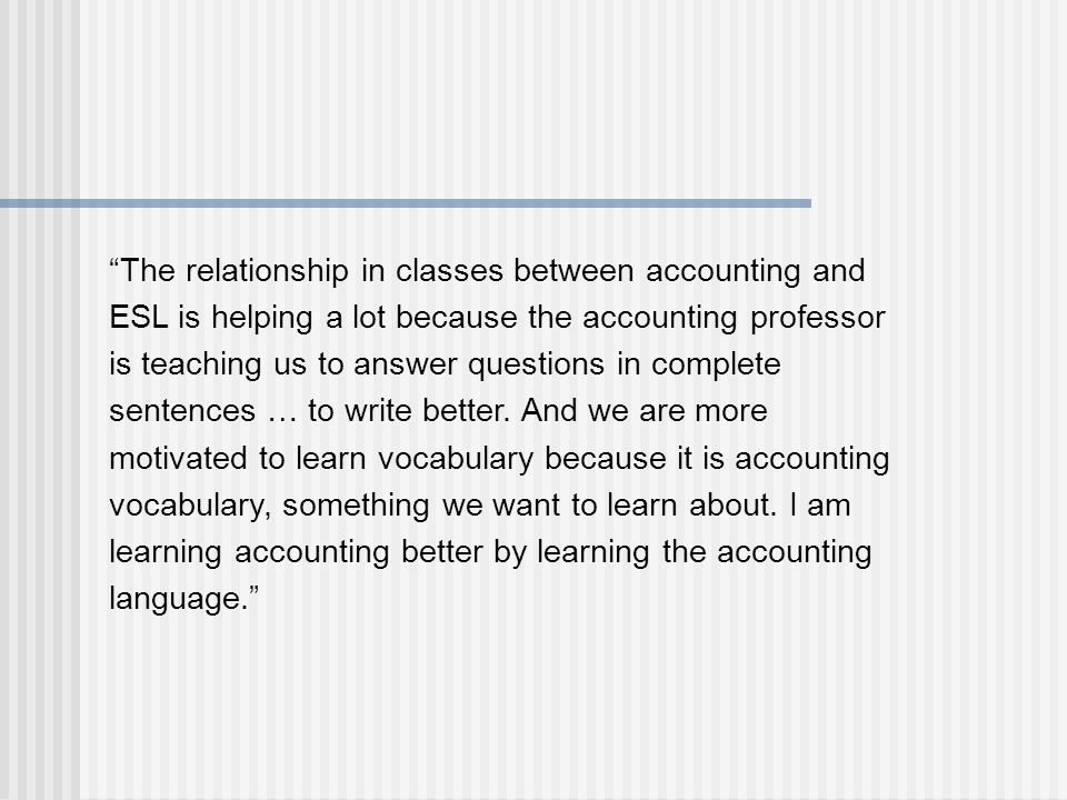 The relationship in classes between accounting and ESL is helping a lot because the accounting professor is teaching us to answer questions in complete sentences … to write better.