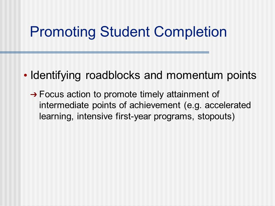 Promoting Student Completion Identifying roadblocks and momentum points ➔ Focus action to promote timely attainment of intermediate points of achievement (e.g.