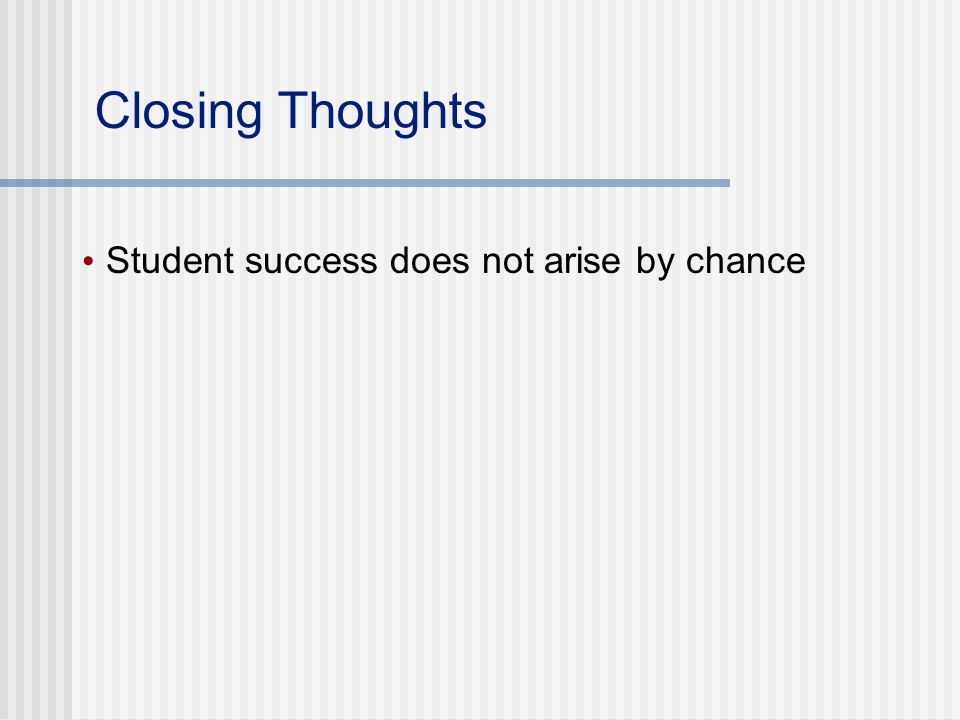 Closing Thoughts Student success does not arise by chance