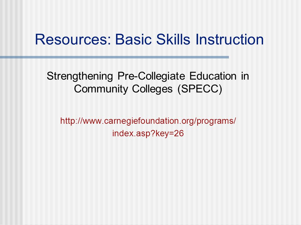Resources: Basic Skills Instruction Strengthening Pre-Collegiate Education in Community Colleges (SPECC) http://www.carnegiefoundation.org/programs/ index.asp key=26