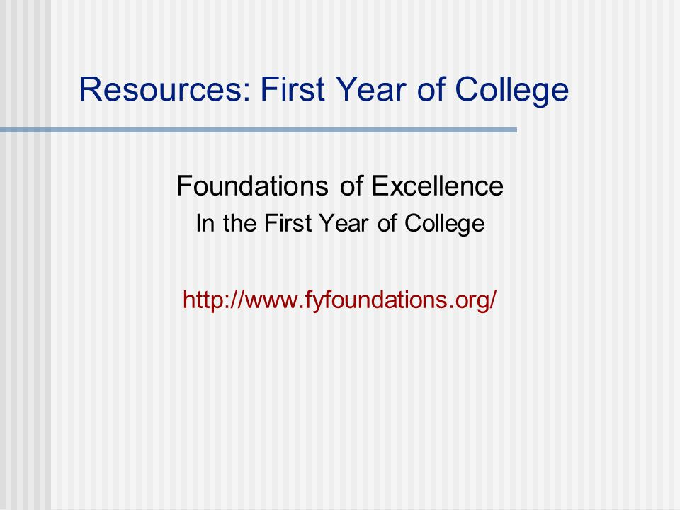 Resources: First Year of College Foundations of Excellence In the First Year of College http://www.fyfoundations.org/