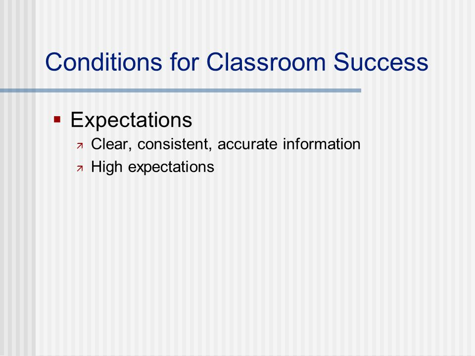 Conditions for Classroom Success  Expectations  Clear, consistent, accurate information  High expectations
