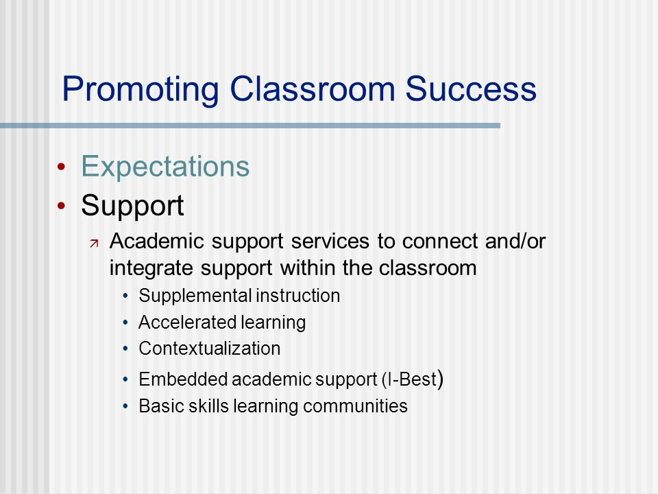 Promoting Classroom Success Expectations Support  Academic support services to connect and/or integrate support within the classroom Supplemental instruction Accelerated learning Contextualization Embedded academic support (I-Best ) Basic skills learning communities