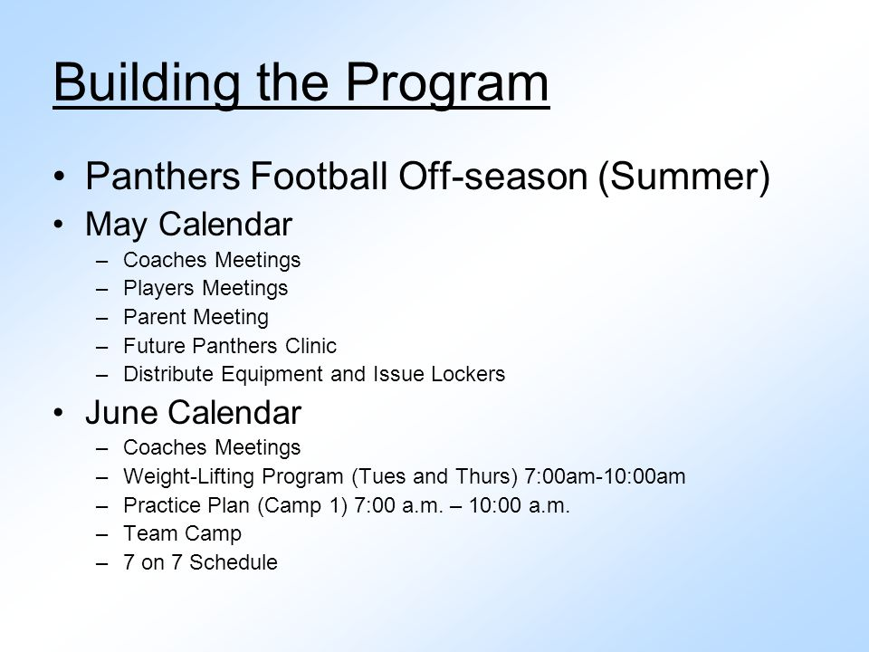 Building the Program Panthers Football Off-season (Summer) May Calendar –Coaches Meetings –Players Meetings –Parent Meeting –Future Panthers Clinic –Distribute Equipment and Issue Lockers June Calendar –Coaches Meetings –Weight-Lifting Program (Tues and Thurs) 7:00am-10:00am –Practice Plan (Camp 1) 7:00 a.m.
