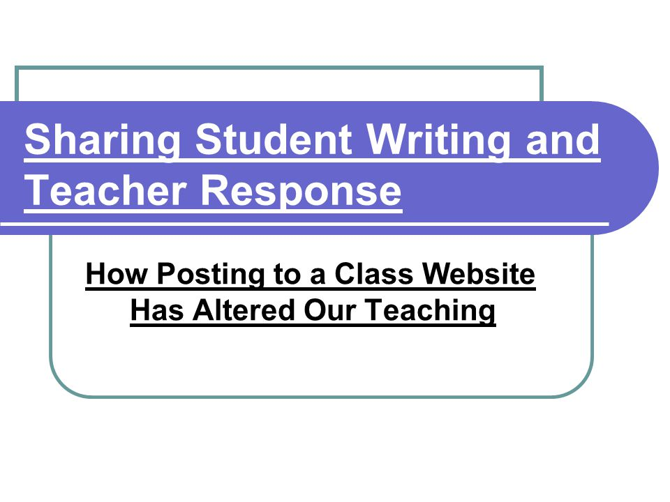 Sharing Student Writing and Teacher Response How Posting to a Class Website Has Altered Our Teaching
