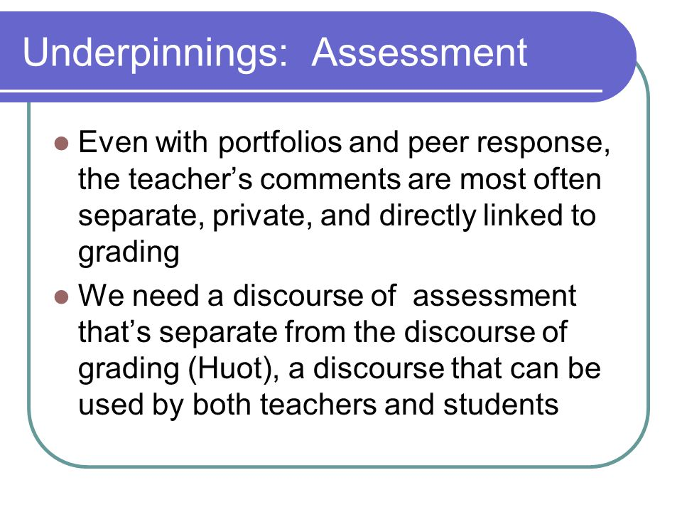 Underpinnings: Assessment Even with portfolios and peer response, the teacher's comments are most often separate, private, and directly linked to grading We need a discourse of assessment that's separate from the discourse of grading (Huot), a discourse that can be used by both teachers and students