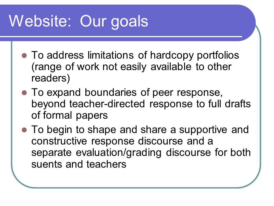 Website: Our goals To address limitations of hardcopy portfolios (range of work not easily available to other readers) To expand boundaries of peer response, beyond teacher-directed response to full drafts of formal papers To begin to shape and share a supportive and constructive response discourse and a separate evaluation/grading discourse for both suents and teachers