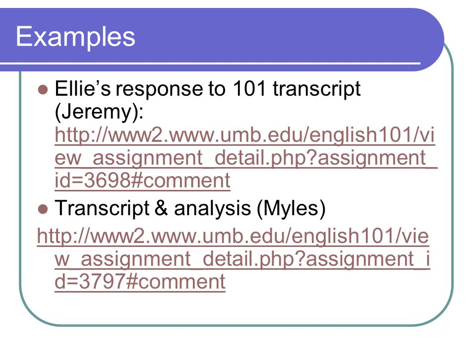 Examples Ellie's response to 101 transcript (Jeremy): http://www2.www.umb.edu/english101/vi ew_assignment_detail.php?assignment_ id=3698#comment http://www2.www.umb.edu/english101/vi ew_assignment_detail.php?assignment_ id=3698#comment Transcript & analysis (Myles) http://www2.www.umb.edu/english101/vie w_assignment_detail.php?assignment_i d=3797#comment