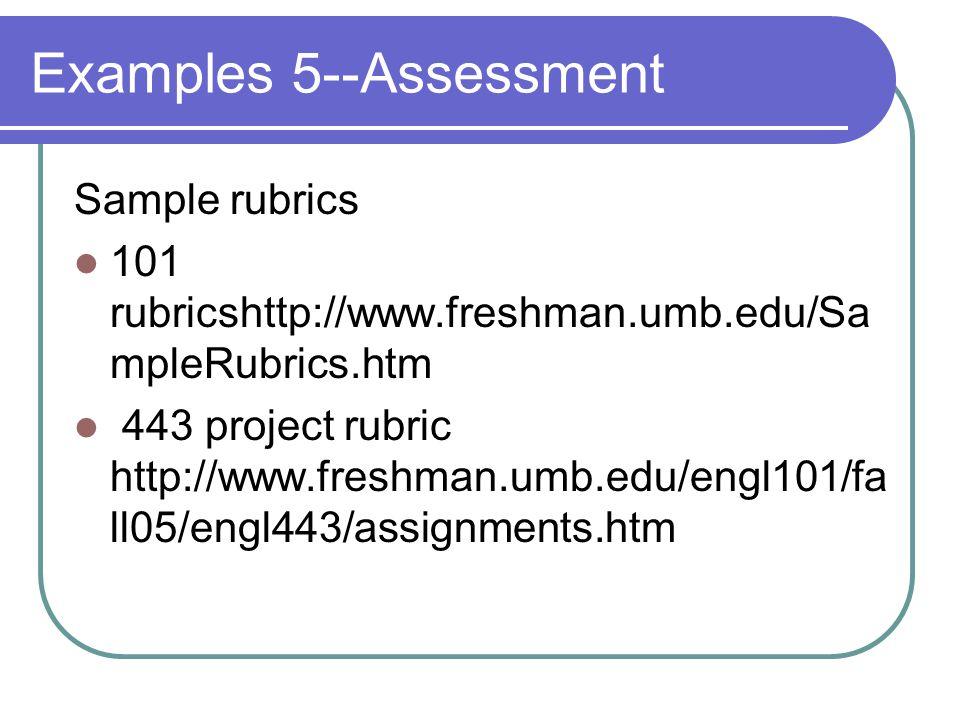 Examples 5--Assessment Sample rubrics 101 rubricshttp://www.freshman.umb.edu/Sa mpleRubrics.htm 443 project rubric http://www.freshman.umb.edu/engl101