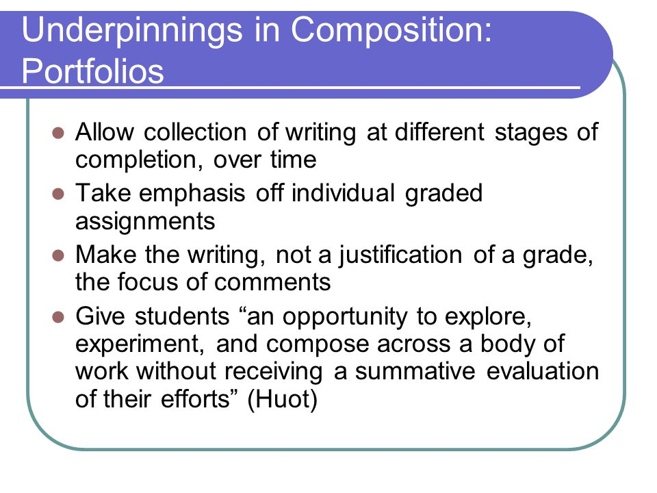 Underpinnings in Composition: Portfolios Allow collection of writing at different stages of completion, over time Take emphasis off individual graded assignments Make the writing, not a justification of a grade, the focus of comments Give students an opportunity to explore, experiment, and compose across a body of work without receiving a summative evaluation of their efforts (Huot)