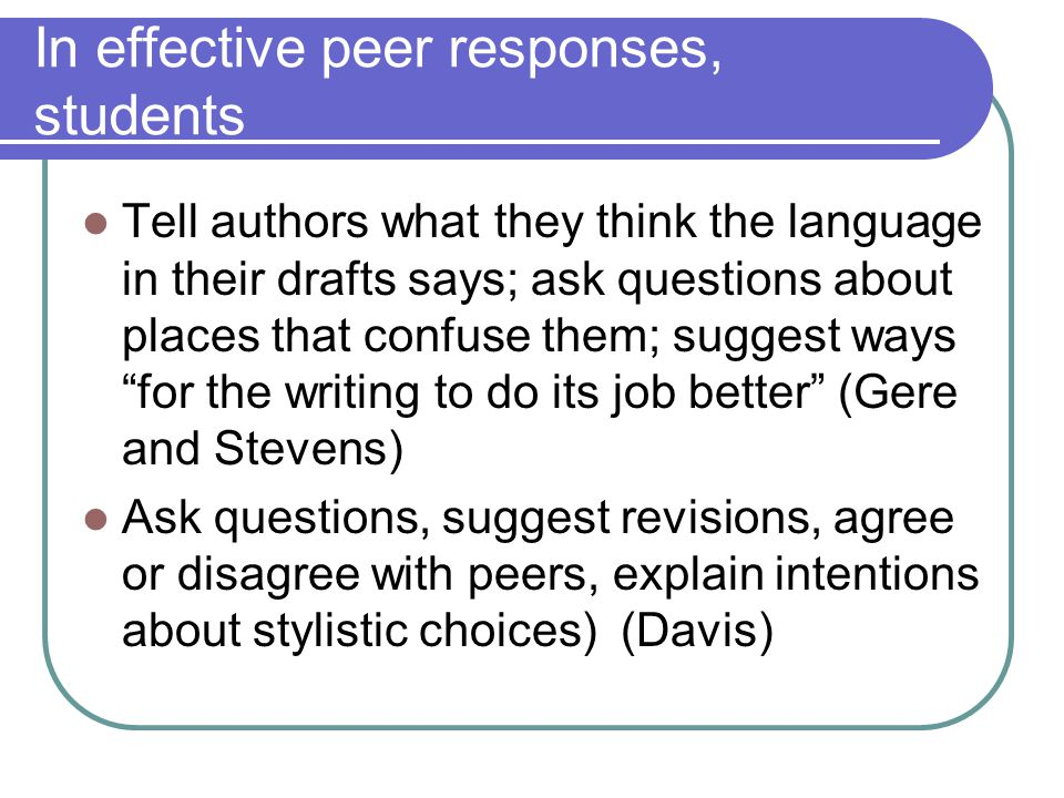 In effective peer responses, students Tell authors what they think the language in their drafts says; ask questions about places that confuse them; suggest ways for the writing to do its job better (Gere and Stevens) Ask questions, suggest revisions, agree or disagree with peers, explain intentions about stylistic choices) (Davis)