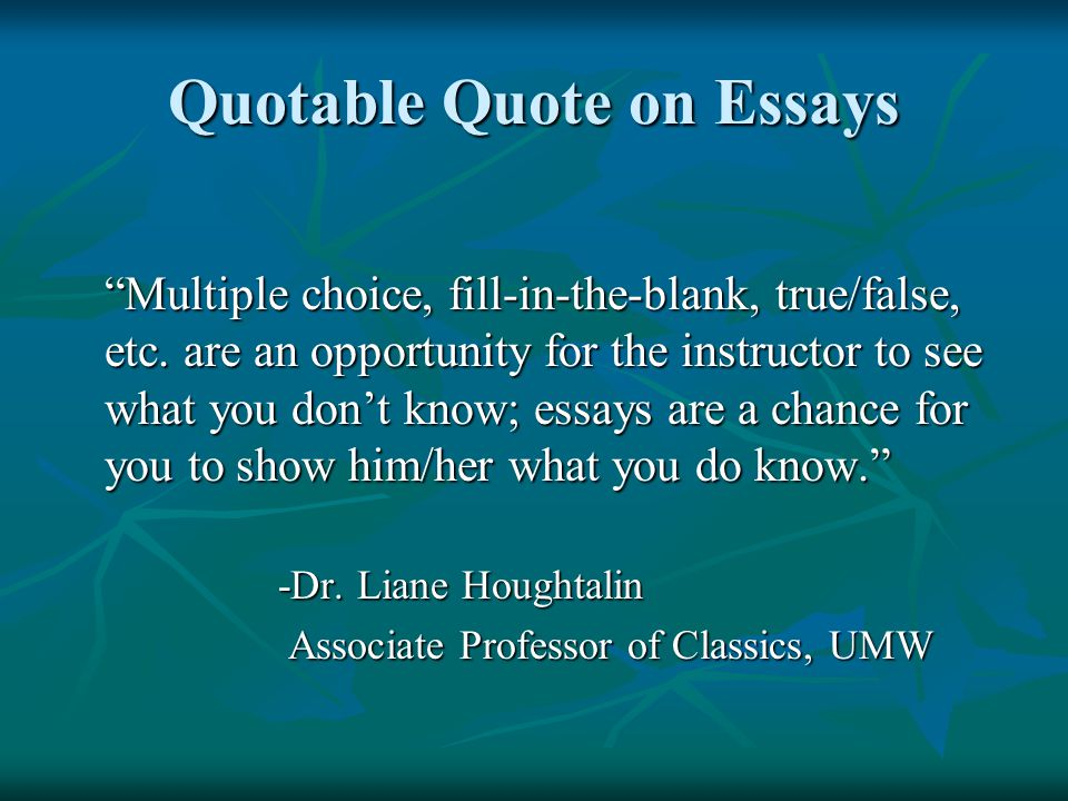 Quotable Quote on Essays Multiple choice, fill-in-the-blank, true/false, etc.