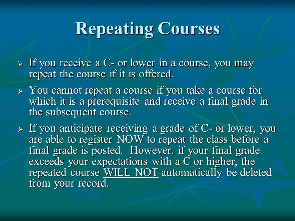 Repeating Courses  If you receive a C- or lower in a course, you may repeat the course if it is offered.