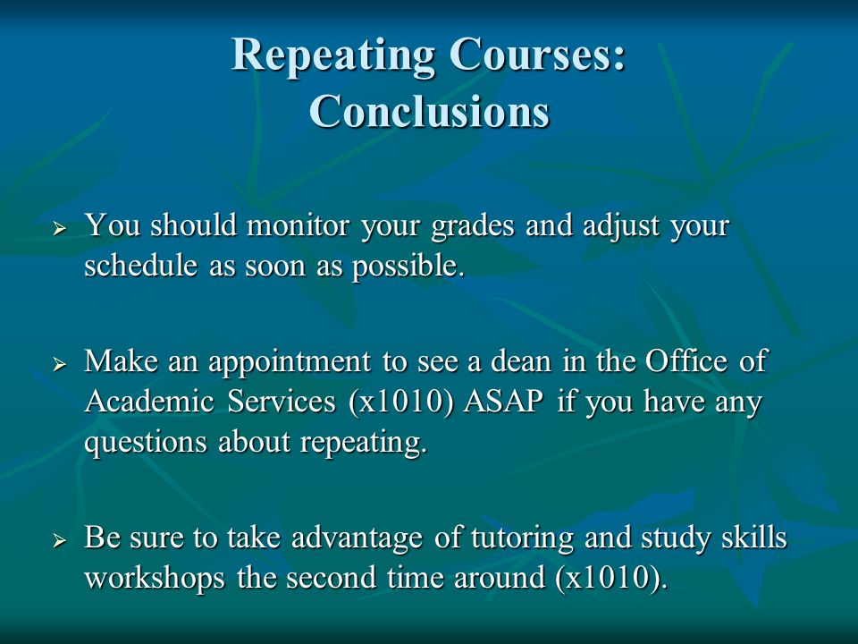 Repeating Courses: Conclusions  You should monitor your grades and adjust your schedule as soon as possible.
