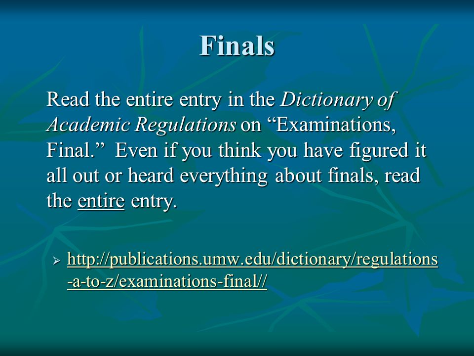 Finals Read the entire entry in the Dictionary of Academic Regulations on Examinations, Final. Even if you think you have figured it all out or heard everything about finals, read the entire entry.