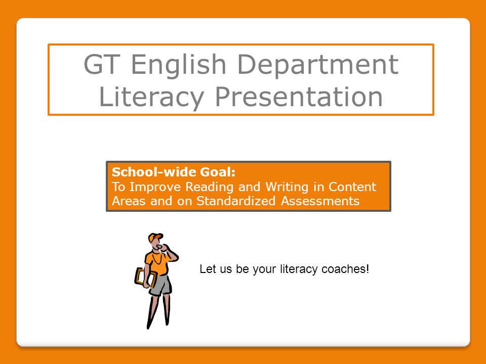 GT English Department Literacy Presentation School-wide Goal: To Improve Reading and Writing in Content Areas and on Standardized Assessments Let us be your literacy coaches!
