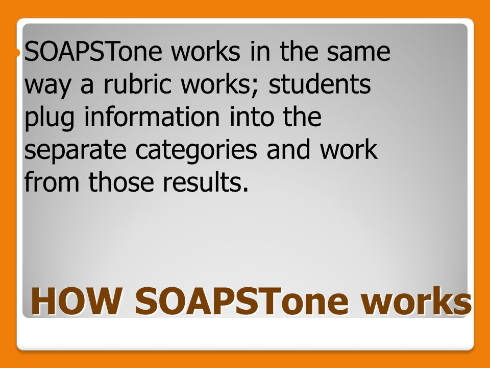 HOW SOAPSTone works SOAPSTone works in the same way a rubric works; students plug information into the separate categories and work from those results.