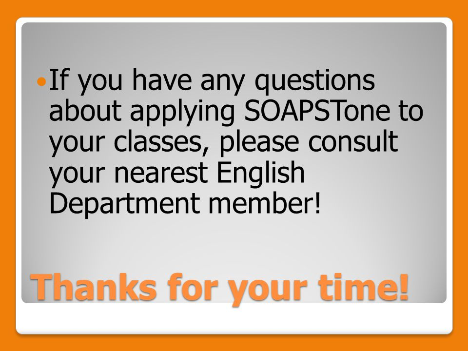 Thanks for your time! If you have any questions about applying SOAPSTone to your classes, please consult your nearest English Department member!