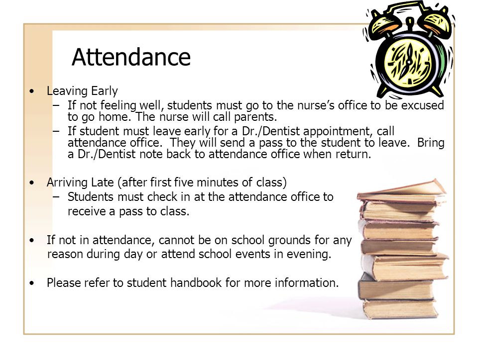 Attendance Leaving Early –If not feeling well, students must go to the nurse's office to be excused to go home. The nurse will call parents. –If stude