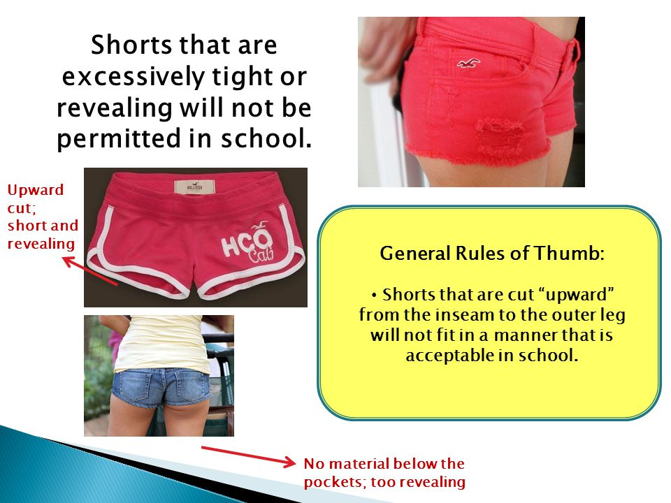 """Shorts that are excessively tight or revealing will not be permitted in school. General Rules of Thumb: Shorts that are cut """"upward"""" from the inseam t"""