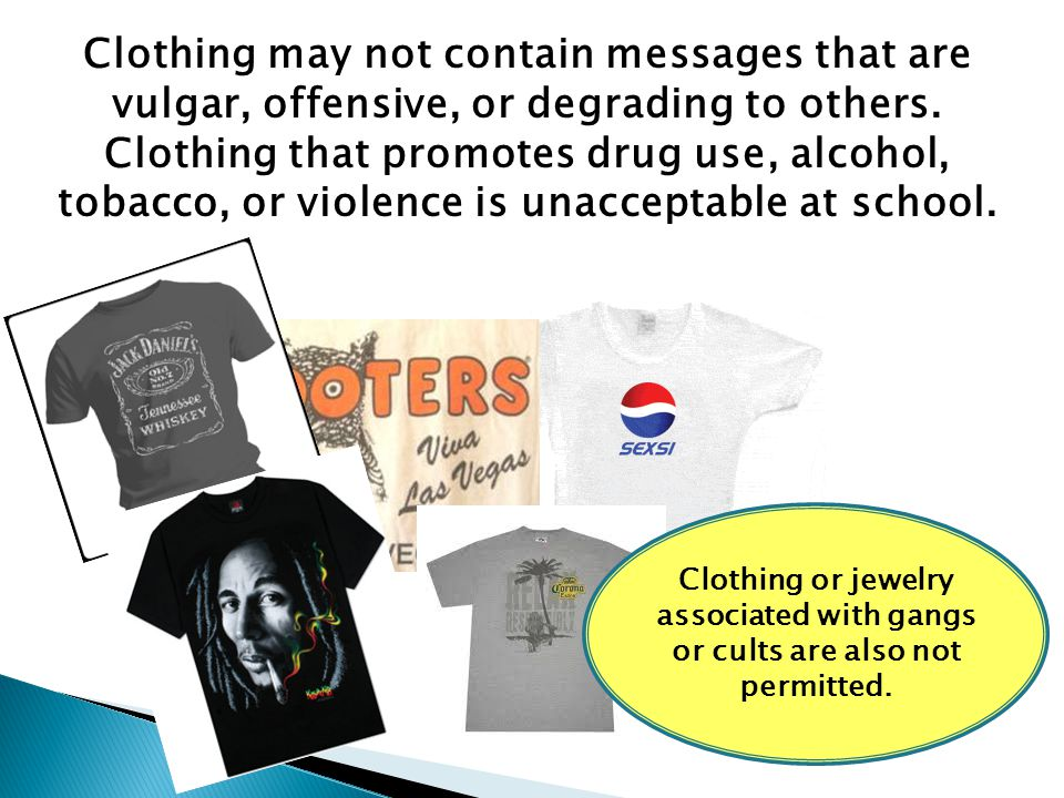 Clothing may not contain messages that are vulgar, offensive, or degrading to others. Clothing that promotes drug use, alcohol, tobacco, or violence i