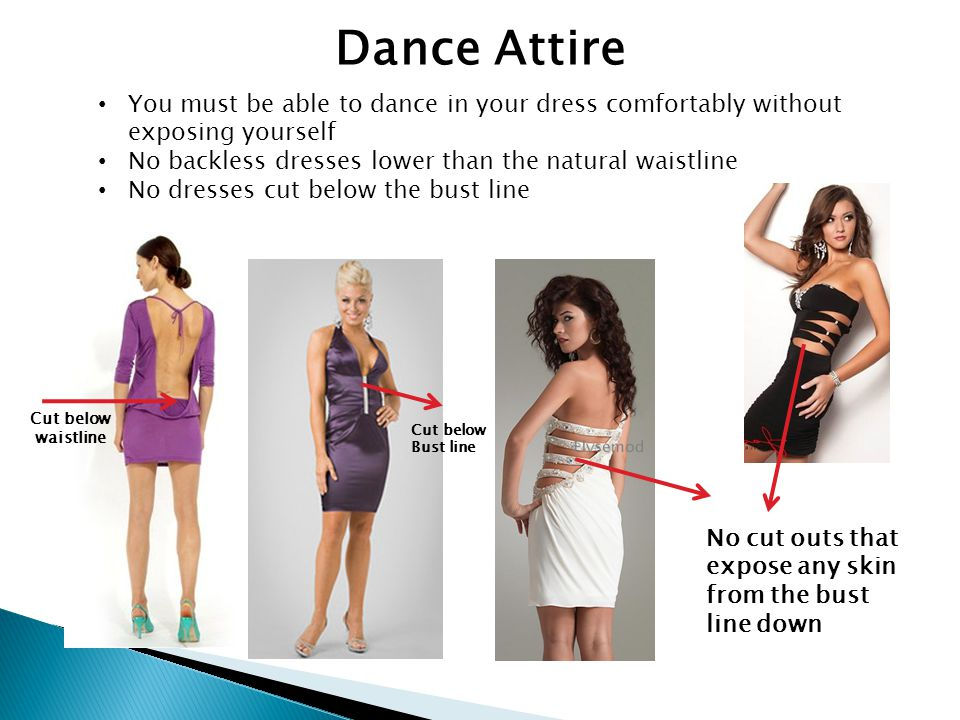Dance Attire You must be able to dance in your dress comfortably without exposing yourself No backless dresses lower than the natural waistline No dre