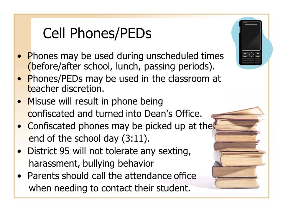 Cell Phones/PEDs Phones may be used during unscheduled times (before/after school, lunch, passing periods). Phones/PEDs may be used in the classroom a