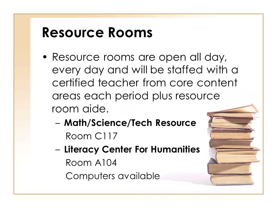 Resource Rooms Resource rooms are open all day, every day and will be staffed with a certified teacher from core content areas each period plus resour