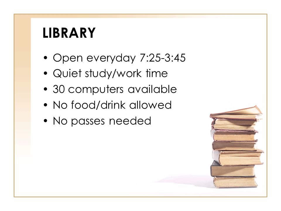 LIBRARY Open everyday 7:25-3:45 Quiet study/work time 30 computers available No food/drink allowed No passes needed