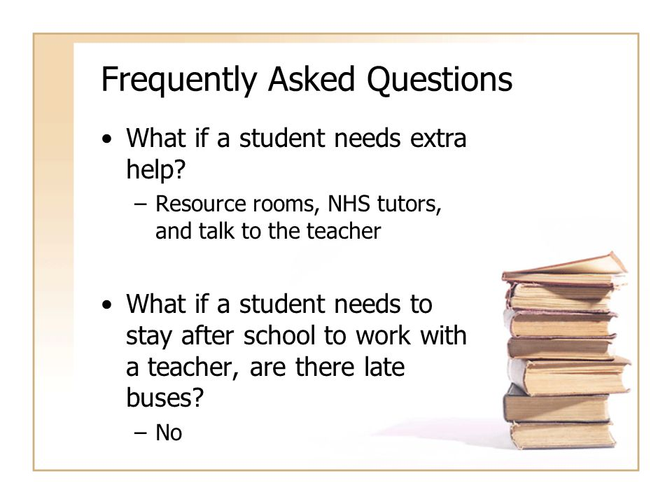 Frequently Asked Questions What if a student needs extra help? –Resource rooms, NHS tutors, and talk to the teacher What if a student needs to stay af