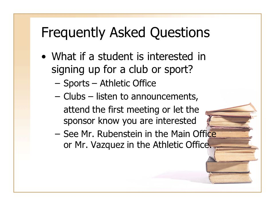 Frequently Asked Questions What if a student is interested in signing up for a club or sport? –Sports – Athletic Office –Clubs – listen to announcemen