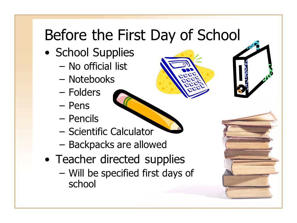 Before the First Day of School School Supplies –No official list –Notebooks –Folders –Pens –Pencils –Scientific Calculator –Backpacks are allowed Teac